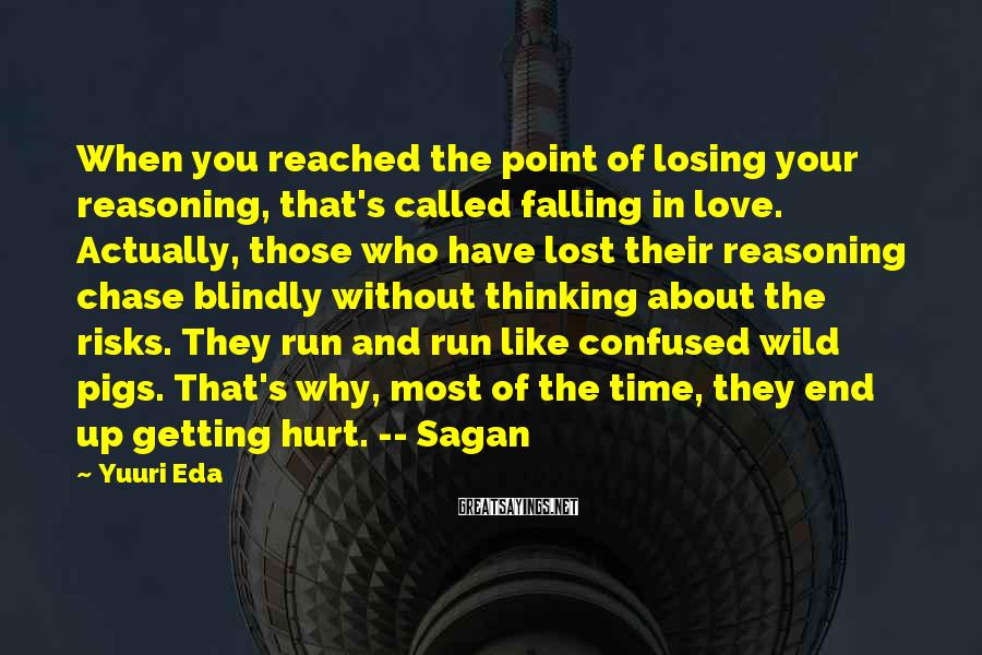 Yuuri Eda Sayings: When you reached the point of losing your reasoning, that's called falling in love. Actually,