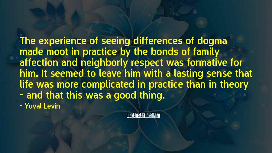 Yuval Levin Sayings: The experience of seeing differences of dogma made moot in practice by the bonds of