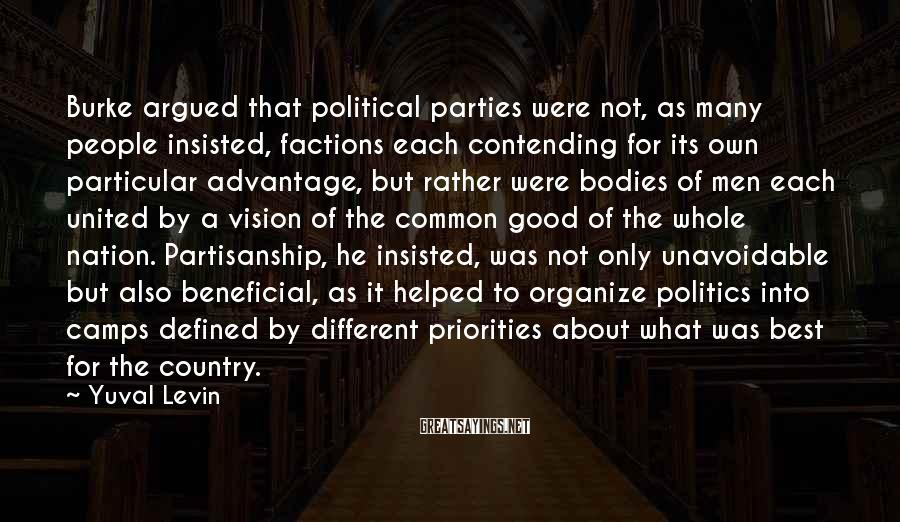 Yuval Levin Sayings: Burke argued that political parties were not, as many people insisted, factions each contending for