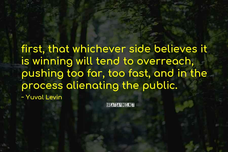 Yuval Levin Sayings: first, that whichever side believes it is winning will tend to overreach, pushing too far,