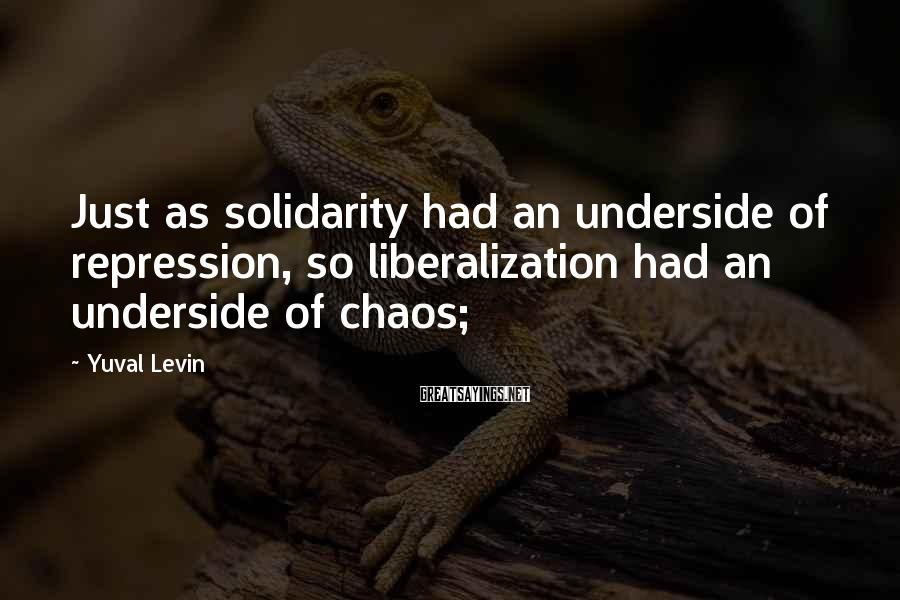Yuval Levin Sayings: Just as solidarity had an underside of repression, so liberalization had an underside of chaos;