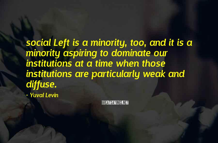 Yuval Levin Sayings: social Left is a minority, too, and it is a minority aspiring to dominate our