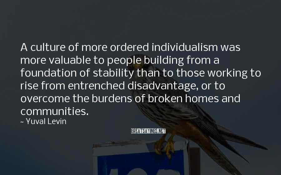 Yuval Levin Sayings: A culture of more ordered individualism was more valuable to people building from a foundation
