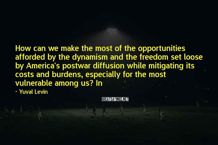 Yuval Levin Sayings: How can we make the most of the opportunities afforded by the dynamism and the
