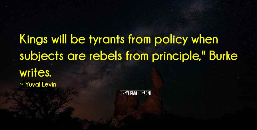 """Yuval Levin Sayings: Kings will be tyrants from policy when subjects are rebels from principle,"""" Burke writes."""