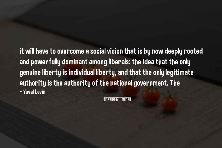 Yuval Levin Sayings: it will have to overcome a social vision that is by now deeply rooted and