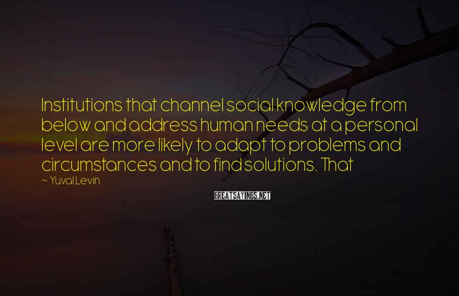 Yuval Levin Sayings: Institutions that channel social knowledge from below and address human needs at a personal level