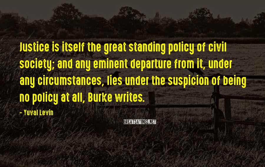 Yuval Levin Sayings: Justice is itself the great standing policy of civil society; and any eminent departure from
