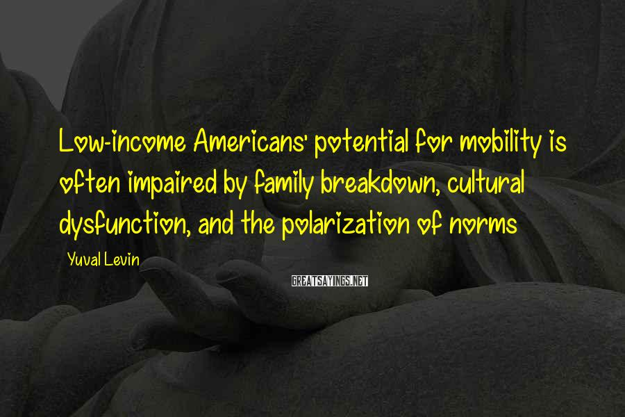 Yuval Levin Sayings: Low-income Americans' potential for mobility is often impaired by family breakdown, cultural dysfunction, and the