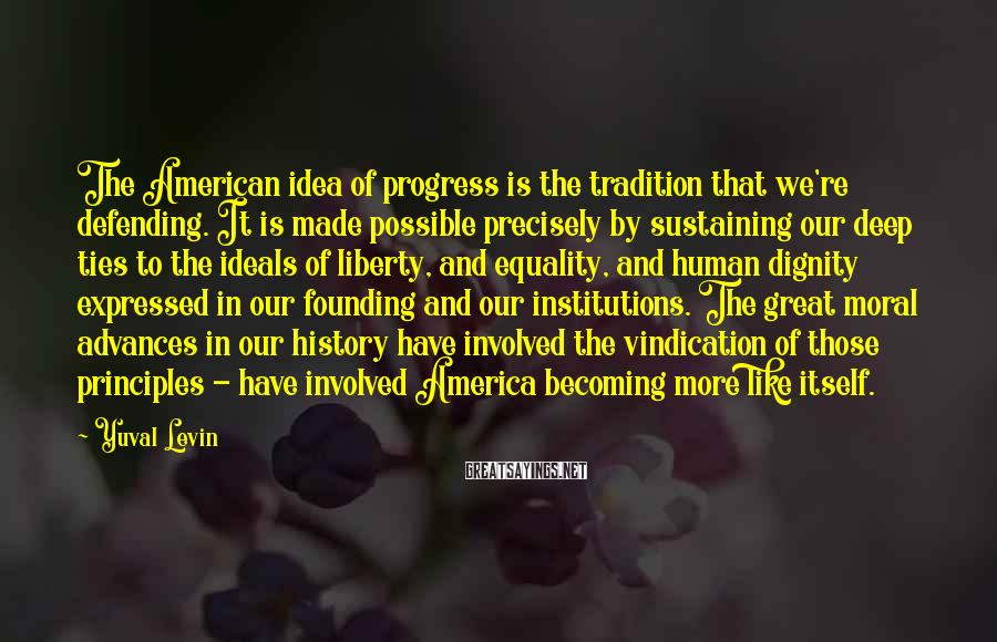 Yuval Levin Sayings: The American idea of progress is the tradition that we're defending. It is made possible