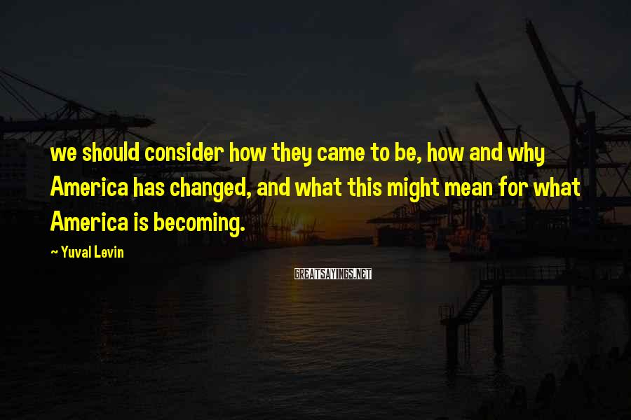 Yuval Levin Sayings: we should consider how they came to be, how and why America has changed, and