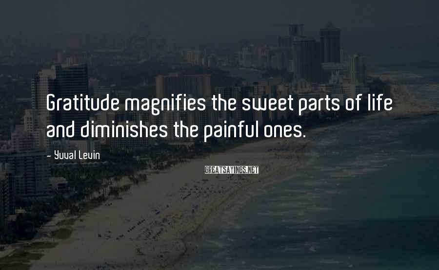 Yuval Levin Sayings: Gratitude magnifies the sweet parts of life and diminishes the painful ones.