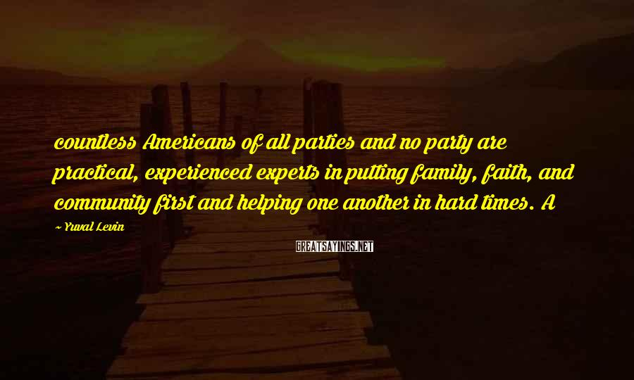 Yuval Levin Sayings: countless Americans of all parties and no party are practical, experienced experts in putting family,