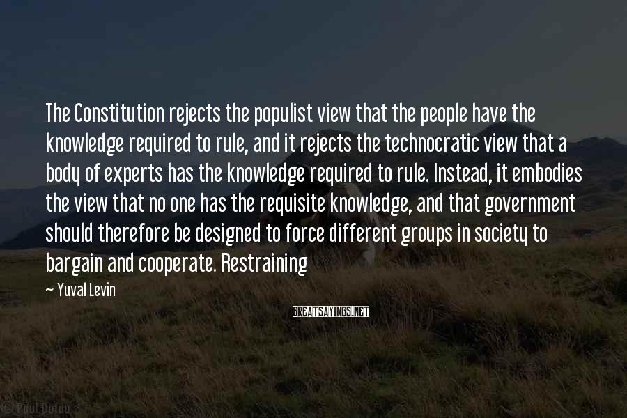 Yuval Levin Sayings: The Constitution rejects the populist view that the people have the knowledge required to rule,