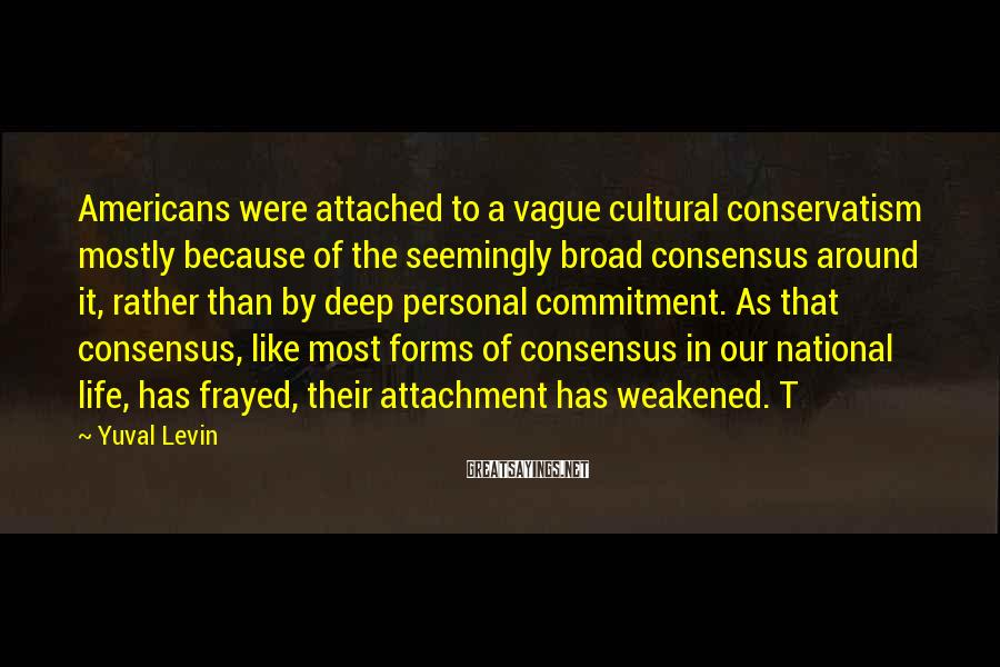 Yuval Levin Sayings: Americans were attached to a vague cultural conservatism mostly because of the seemingly broad consensus