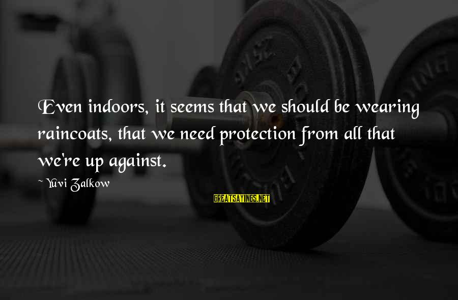 Yuvi Sayings By Yuvi Zalkow: Even indoors, it seems that we should be wearing raincoats, that we need protection from