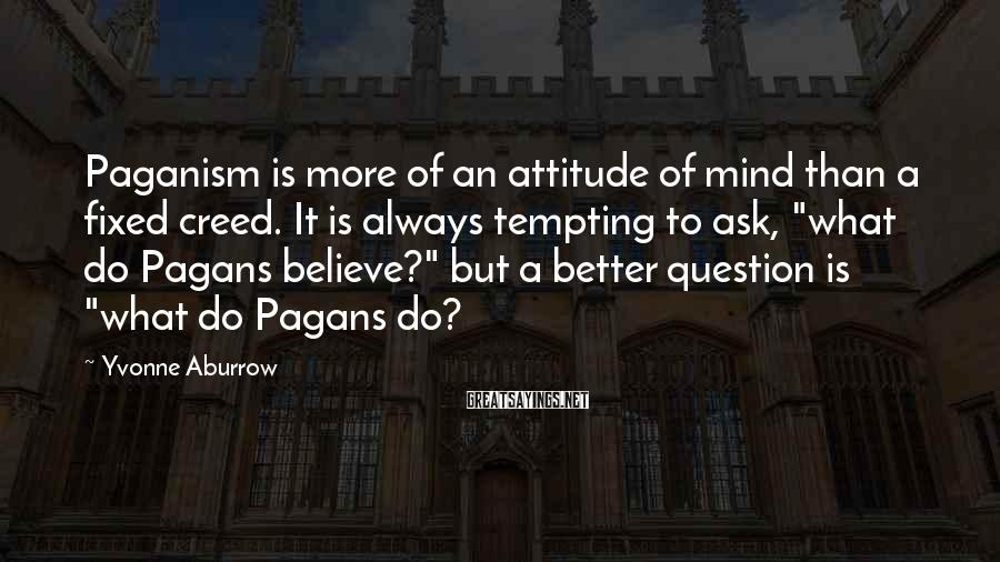 Yvonne Aburrow Sayings: Paganism is more of an attitude of mind than a fixed creed. It is always