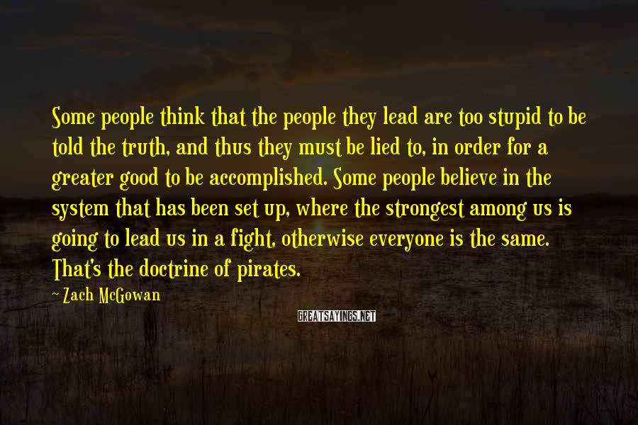 Zach McGowan Sayings: Some people think that the people they lead are too stupid to be told the