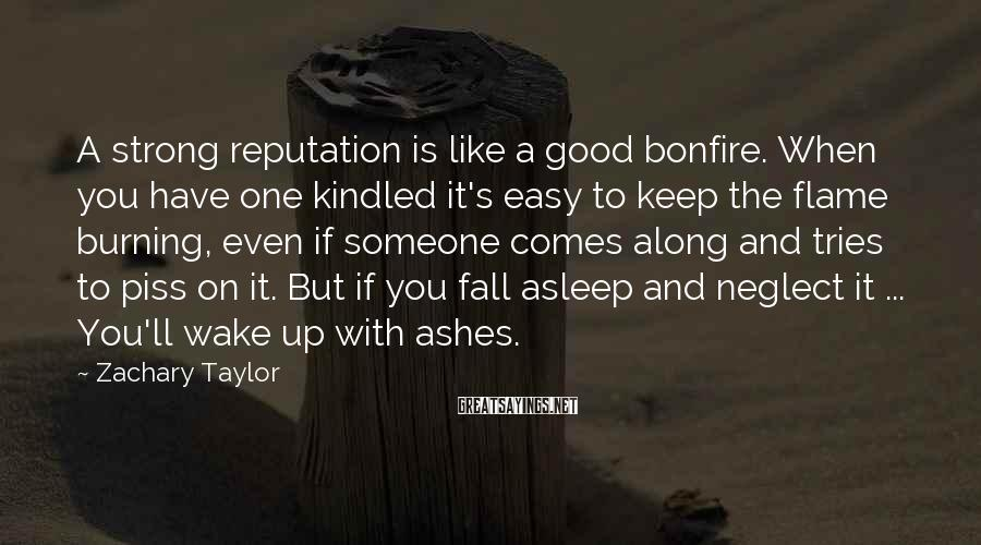 Zachary Taylor Sayings: A strong reputation is like a good bonfire. When you have one kindled it's easy