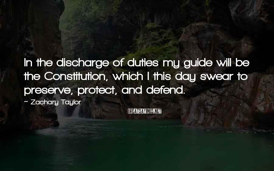 Zachary Taylor Sayings: In the discharge of duties my guide will be the Constitution, which I this day