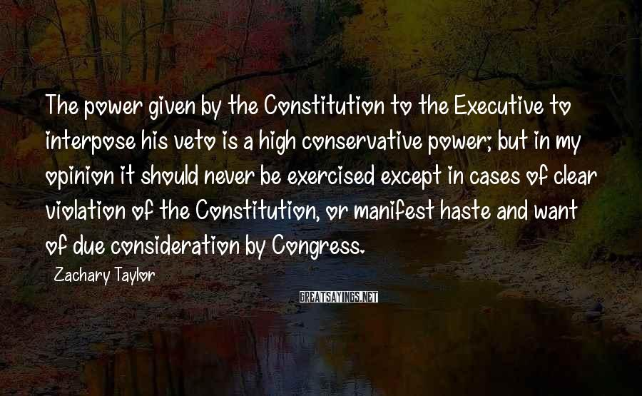 Zachary Taylor Sayings: The power given by the Constitution to the Executive to interpose his veto is a