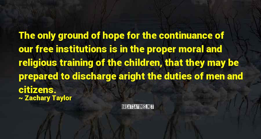 Zachary Taylor Sayings: The only ground of hope for the continuance of our free institutions is in the