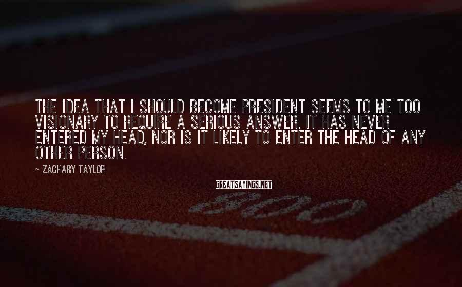 Zachary Taylor Sayings: The idea that I should become President seems to me too visionary to require a
