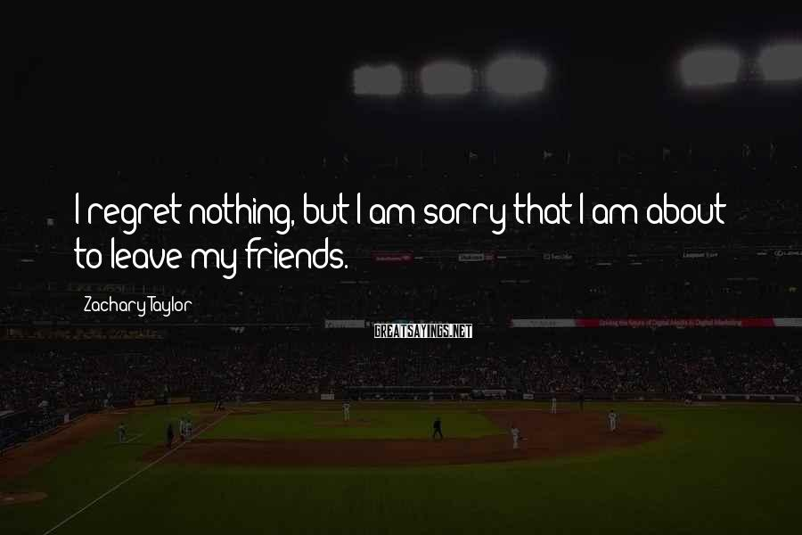 Zachary Taylor Sayings: I regret nothing, but I am sorry that I am about to leave my friends.