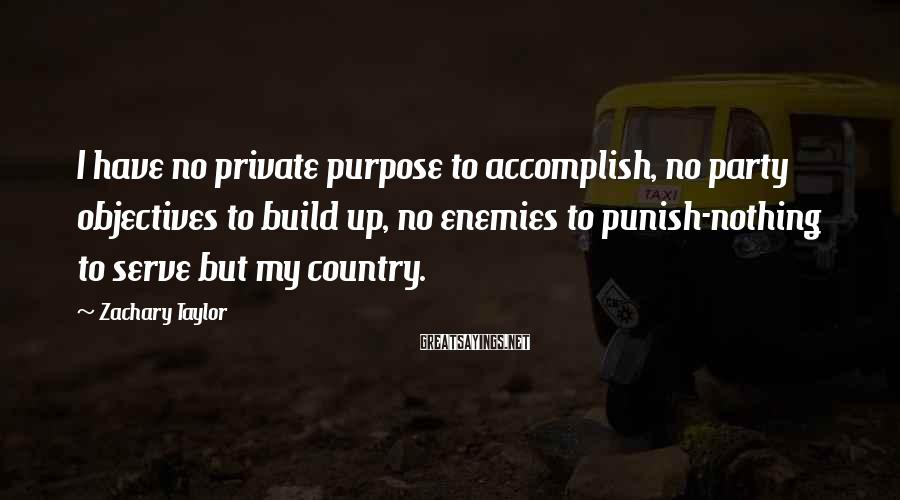 Zachary Taylor Sayings: I have no private purpose to accomplish, no party objectives to build up, no enemies