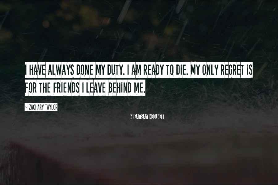 Zachary Taylor Sayings: I have always done my duty. I am ready to die. My only regret is