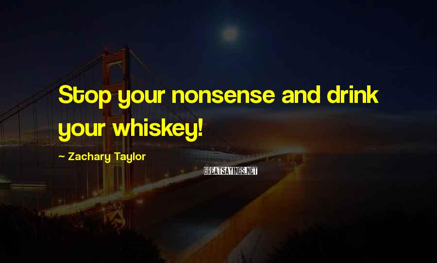 Zachary Taylor Sayings: Stop your nonsense and drink your whiskey!