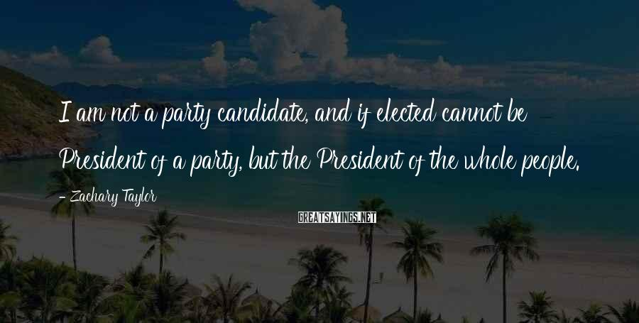 Zachary Taylor Sayings: I am not a party candidate, and if elected cannot be President of a party,