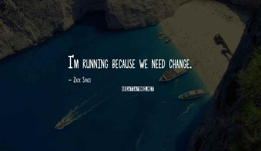 Zack Space Sayings: I'm running because we need change.