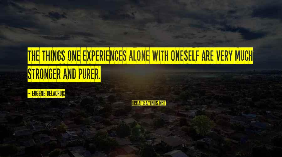Zaghrouda Sayings By Eugene Delacroix: The things one experiences alone with oneself are very much stronger and purer.