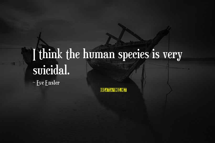 Zaghrouda Sayings By Eve Ensler: I think the human species is very suicidal.