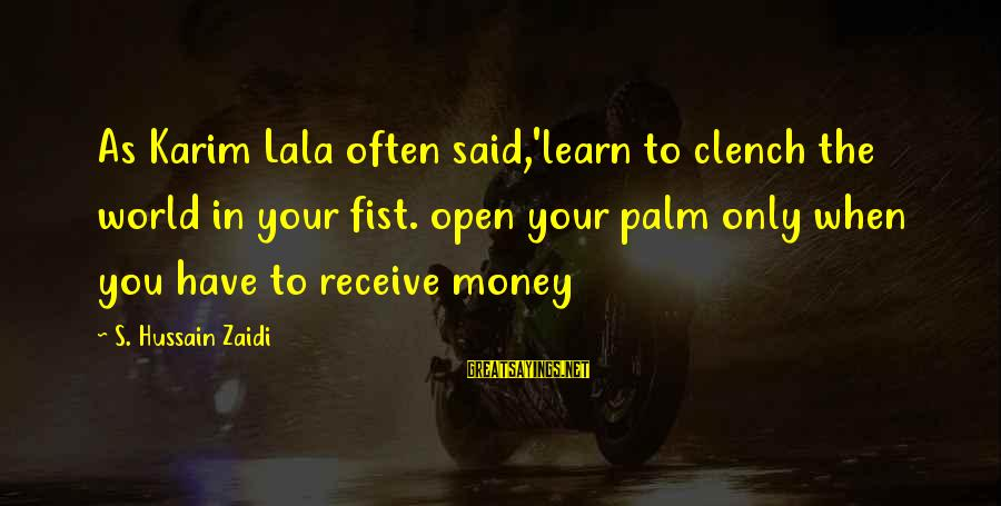 Zaidi Sayings By S. Hussain Zaidi: As Karim Lala often said,'learn to clench the world in your fist. open your palm