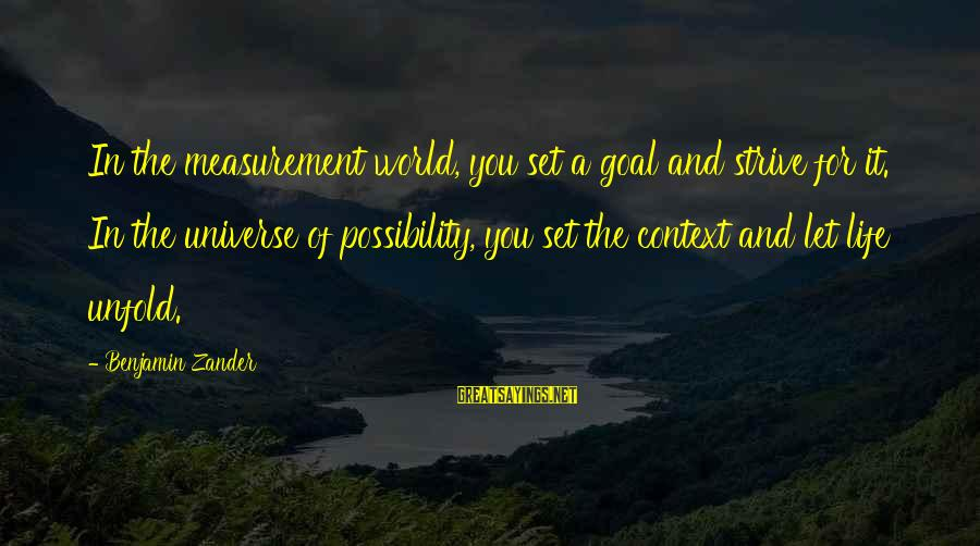 Zander's Sayings By Benjamin Zander: In the measurement world, you set a goal and strive for it. In the universe