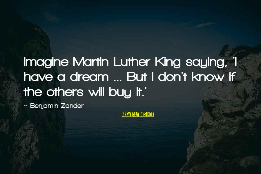 Zander's Sayings By Benjamin Zander: Imagine Martin Luther King saying, 'I have a dream ... But I don't know if