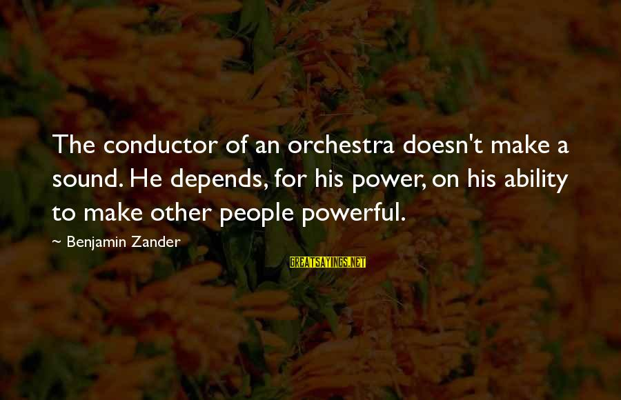 Zander's Sayings By Benjamin Zander: The conductor of an orchestra doesn't make a sound. He depends, for his power, on