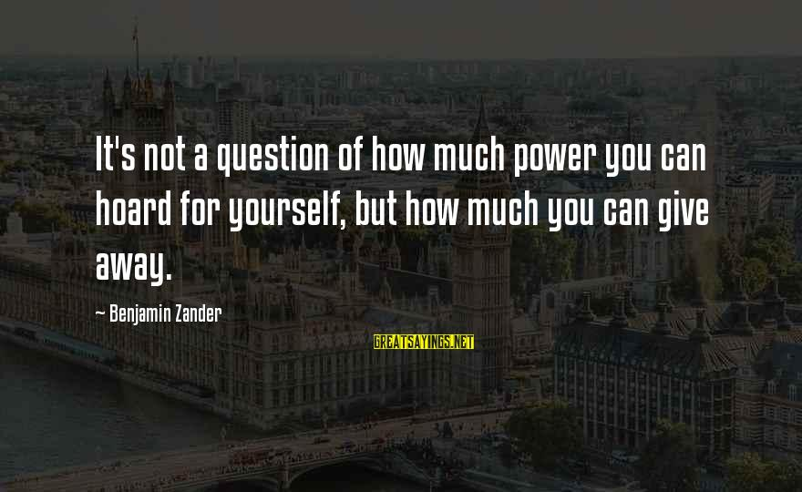 Zander's Sayings By Benjamin Zander: It's not a question of how much power you can hoard for yourself, but how