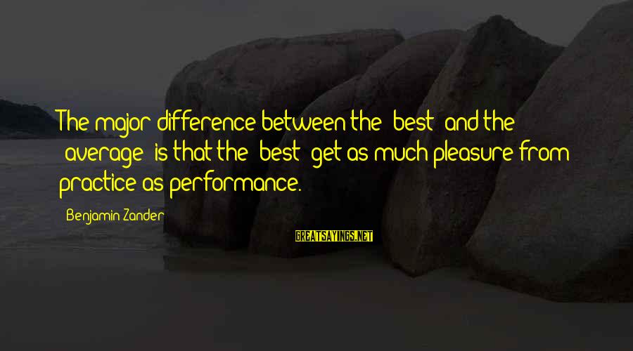 Zander's Sayings By Benjamin Zander: The major difference between the 'best' and the 'average' is that the 'best' get as