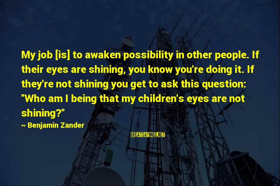 Zander's Sayings By Benjamin Zander: My job [is] to awaken possibility in other people. If their eyes are shining, you