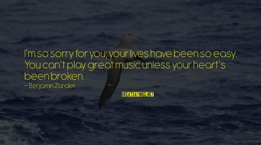 Zander's Sayings By Benjamin Zander: I'm so sorry for you; your lives have been so easy. You can't play great