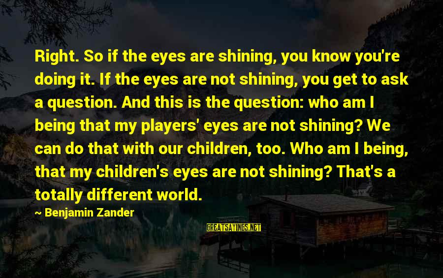 Zander's Sayings By Benjamin Zander: Right. So if the eyes are shining, you know you're doing it. If the eyes