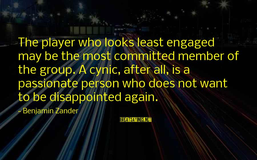 Zander's Sayings By Benjamin Zander: The player who looks least engaged may be the most committed member of the group.
