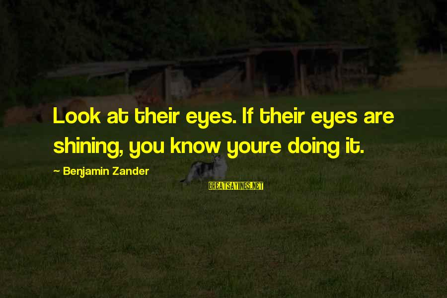 Zander's Sayings By Benjamin Zander: Look at their eyes. If their eyes are shining, you know youre doing it.