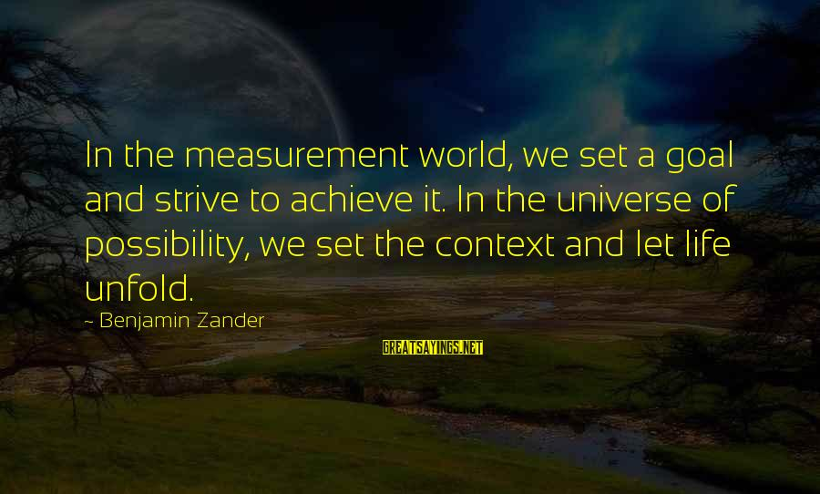 Zander's Sayings By Benjamin Zander: In the measurement world, we set a goal and strive to achieve it. In the