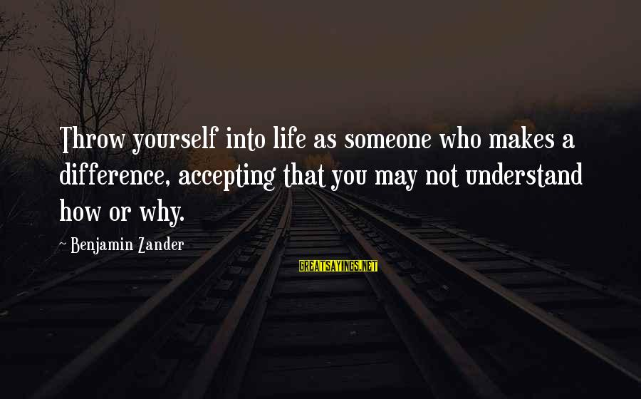 Zander's Sayings By Benjamin Zander: Throw yourself into life as someone who makes a difference, accepting that you may not
