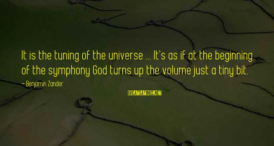 Zander's Sayings By Benjamin Zander: It is the tuning of the universe ... It's as if at the beginning of
