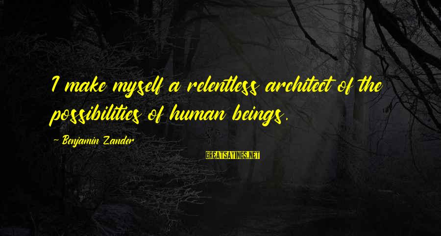 Zander's Sayings By Benjamin Zander: I make myself a relentless architect of the possibilities of human beings.